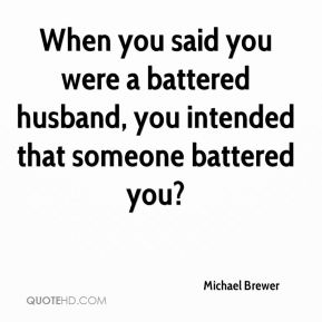 Michael Brewer  - When you said you were a battered husband, you intended that someone battered you?