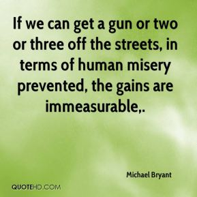 If we can get a gun or two or three off the streets, in terms of human misery prevented, the gains are immeasurable.