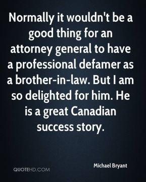 Normally it wouldn't be a good thing for an attorney general to have a professional defamer as a brother-in-law. But I am so delighted for him. He is a great Canadian success story.