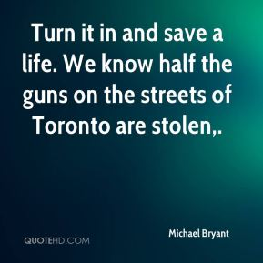 Michael Bryant  - Turn it in and save a life. We know half the guns on the streets of Toronto are stolen.