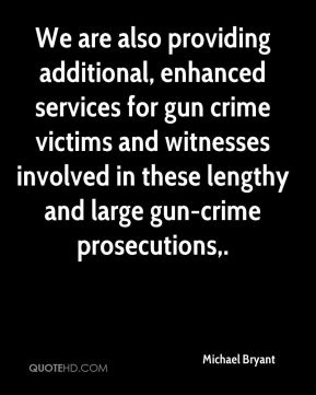 We are also providing additional, enhanced services for gun crime victims and witnesses involved in these lengthy and large gun-crime prosecutions.