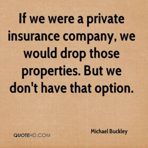 Michael Buckley  - If we were a private insurance company, we would drop those properties. But we don't have that option.