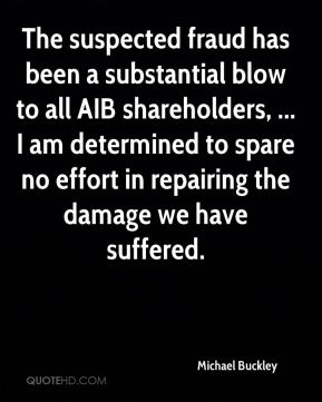Michael Buckley  - The suspected fraud has been a substantial blow to all AIB shareholders, ... I am determined to spare no effort in repairing the damage we have suffered.