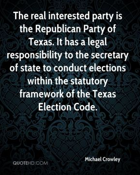 Michael Crowley  - The real interested party is the Republican Party of Texas. It has a legal responsibility to the secretary of state to conduct elections within the statutory framework of the Texas Election Code.