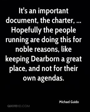 Michael Guido  - It's an important document, the charter, ... Hopefully the people running are doing this for noble reasons, like keeping Dearborn a great place, and not for their own agendas.