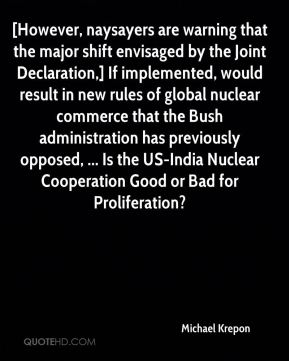 Michael Krepon  - [However, naysayers are warning that the major shift envisaged by the Joint Declaration,] If implemented, would result in new rules of global nuclear commerce that the Bush administration has previously opposed, ... Is the US-India Nuclear Cooperation Good or Bad for Proliferation?