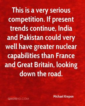 Michael Krepon  - This is a very serious competition. If present trends continue, India and Pakistan could very well have greater nuclear capabilities than France and Great Britain, looking down the road.