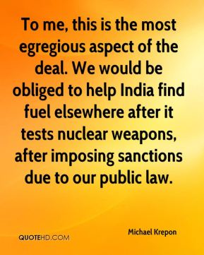 Michael Krepon  - To me, this is the most egregious aspect of the deal. We would be obliged to help India find fuel elsewhere after it tests nuclear weapons, after imposing sanctions due to our public law.