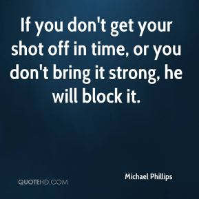 If you don't get your shot off in time, or you don't bring it strong, he will block it.