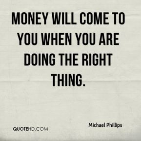 Money will come to you when you are doing the right thing.