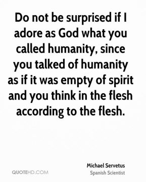 Do not be surprised if I adore as God what you called humanity, since you talked of humanity as if it was empty of spirit and you think in the flesh according to the flesh.