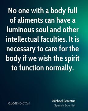 No one with a body full of aliments can have a luminous soul and other intellectual faculties. It is necessary to care for the body if we wish the spirit to function normally.
