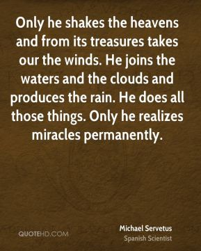 Michael Servetus - Only he shakes the heavens and from its treasures takes our the winds. He joins the waters and the clouds and produces the rain. He does all those things. Only he realizes miracles permanently.