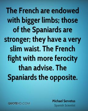 The French are endowed with bigger limbs; those of the Spaniards are stronger; they have a very slim waist. The French fight with more ferocity than advise. The Spaniards the opposite.
