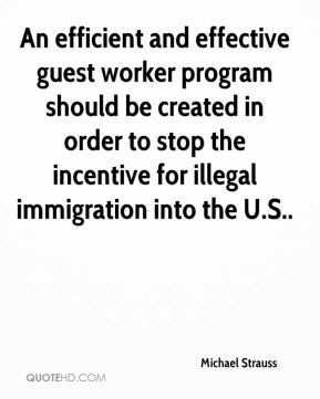 Michael Strauss  - An efficient and effective guest worker program should be created in order to stop the incentive for illegal immigration into the U.S..