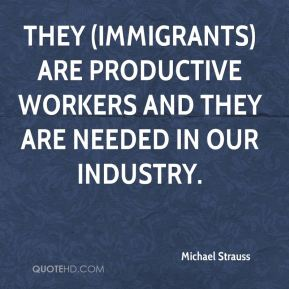 Michael Strauss  - They (immigrants) are productive workers and they are needed in our industry.