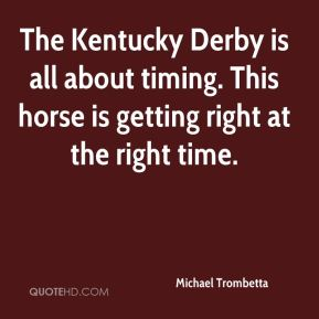 Michael Trombetta  - The Kentucky Derby is all about timing. This horse is getting right at the right time.
