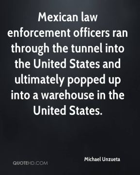 Mexican law enforcement officers ran through the tunnel into the United States and ultimately popped up into a warehouse in the United States.