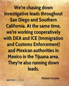 We're chasing down investigative leads throughout San Diego and Southern California. At the same time, we're working cooperatively with DEA and ICE (Immigration and Customs Enforcement) and Mexican authorities in Mexico in the Tijuana area. They're also running down leads.