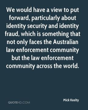Mick Keelty  - We would have a view to put forward, particularly about identity security and identity fraud, which is something that not only faces the Australian law enforcement community but the law enforcement community across the world.