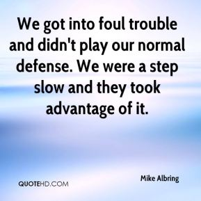 Mike Albring  - We got into foul trouble and didn't play our normal defense. We were a step slow and they took advantage of it.