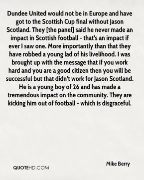 Dundee United would not be in Europe and have got to the Scottish Cup final without Jason Scotland. They [the panel] said he never made an impact in Scottish football - that's an impact if ever I saw one. More importantly than that they have robbed a young lad of his livelihood. I was brought up with the message that if you work hard and you are a good citizen then you will be successful but that didn't work for Jason Scotland. He is a young boy of 26 and has made a tremendous impact on the community. They are kicking him out of football - which is disgraceful.