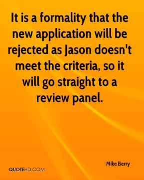 Mike Berry  - It is a formality that the new application will be rejected as Jason doesn't meet the criteria, so it will go straight to a review panel.