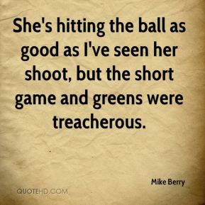 Mike Berry  - She's hitting the ball as good as I've seen her shoot, but the short game and greens were treacherous.