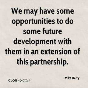 Mike Berry  - We may have some opportunities to do some future development with them in an extension of this partnership.
