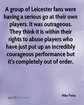 Mike Foley  - A group of Leicester fans were having a serious go at their own players. It was outrageous. They think it is within their rights to abuse players who have just put up an incredibly courageous performance but it's completely out of order.