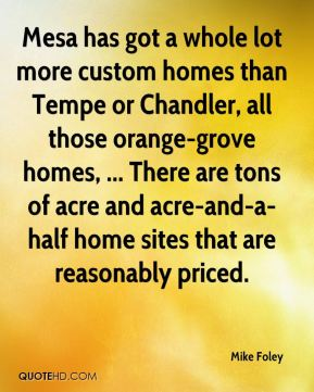 Mike Foley  - Mesa has got a whole lot more custom homes than Tempe or Chandler, all those orange-grove homes, ... There are tons of acre and acre-and-a-half home sites that are reasonably priced.