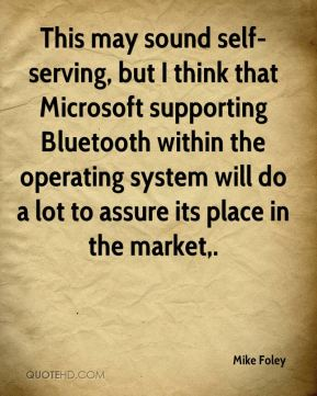 Mike Foley  - This may sound self-serving, but I think that Microsoft supporting Bluetooth within the operating system will do a lot to assure its place in the market.