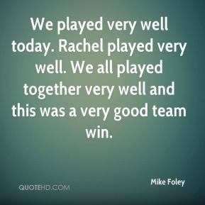 Mike Foley  - We played very well today. Rachel played very well. We all played together very well and this was a very good team win.