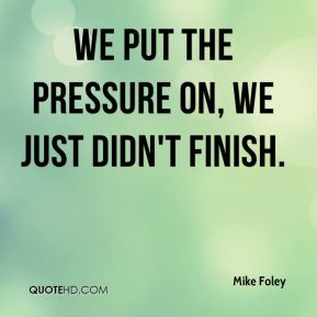 Mike Foley  - We put the pressure on, we just didn't finish.