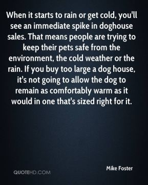 Mike Foster  - When it starts to rain or get cold, you'll see an immediate spike in doghouse sales. That means people are trying to keep their pets safe from the environment, the cold weather or the rain. If you buy too large a dog house, it's not going to allow the dog to remain as comfortably warm as it would in one that's sized right for it.