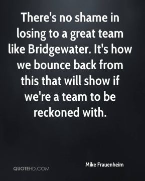Mike Frauenheim  - There's no shame in losing to a great team like Bridgewater. It's how we bounce back from this that will show if we're a team to be reckoned with.