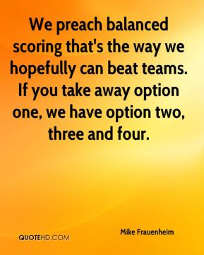 Mike Frauenheim  - We preach balanced scoring that's the way we hopefully can beat teams. If you take away option one, we have option two, three and four.