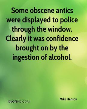 Some obscene antics were displayed to police through the window. Clearly it was confidence brought on by the ingestion of alcohol.
