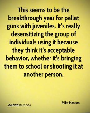 Mike Hanson  - This seems to be the breakthrough year for pellet guns with juveniles. It's really desensitizing the group of individuals using it because they think it's acceptable behavior, whether it's bringing them to school or shooting it at another person.
