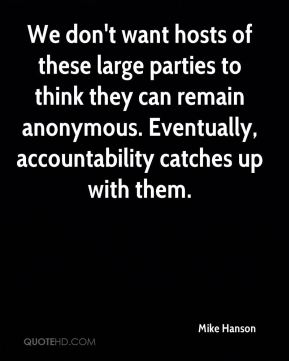 We don't want hosts of these large parties to think they can remain anonymous. Eventually, accountability catches up with them.