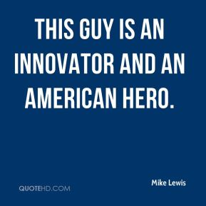Mike Lewis  - This guy is an innovator and an American hero.
