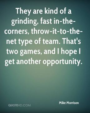Mike Morrison  - They are kind of a grinding, fast in-the-corners, throw-it-to-the-net type of team. That's two games, and I hope I get another opportunity.