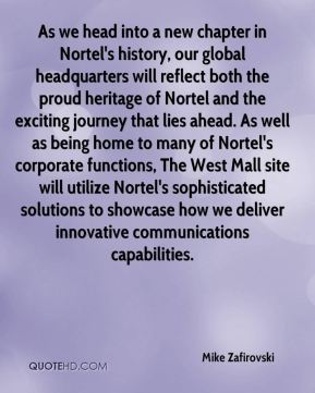 Mike Zafirovski  - As we head into a new chapter in Nortel's history, our global headquarters will reflect both the proud heritage of Nortel and the exciting journey that lies ahead. As well as being home to many of Nortel's corporate functions, The West Mall site will utilize Nortel's sophisticated solutions to showcase how we deliver innovative communications capabilities.