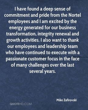 I have found a deep sense of commitment and pride from the Nortel employees and I am excited by the energy generated for our business transformation, integrity renewal and growth activities. I also want to thank our employees and leadership team who have continued to execute with a passionate customer focus in the face of many challenges over the last several years.