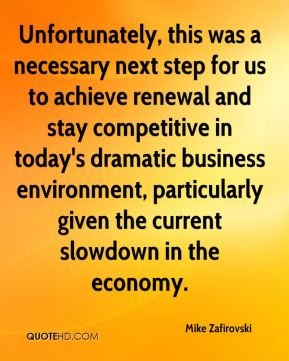Unfortunately, this was a necessary next step for us to achieve renewal and stay competitive in today's dramatic business environment, particularly given the current slowdown in the economy.