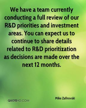 We have a team currently conducting a full review of our R&D priorities and investment areas. You can expect us to continue to share details related to R&D prioritization as decisions are made over the next 12 months.