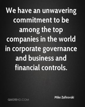 We have an unwavering commitment to be among the top companies in the world in corporate governance and business and financial controls.