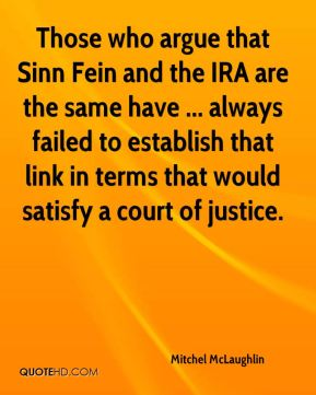 Mitchel McLaughlin  - Those who argue that Sinn Fein and the IRA are the same have ... always failed to establish that link in terms that would satisfy a court of justice.
