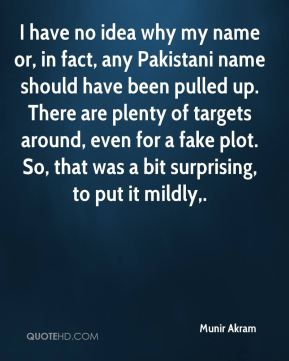I have no idea why my name or, in fact, any Pakistani name should have been pulled up. There are plenty of targets around, even for a fake plot. So, that was a bit surprising, to put it mildly.