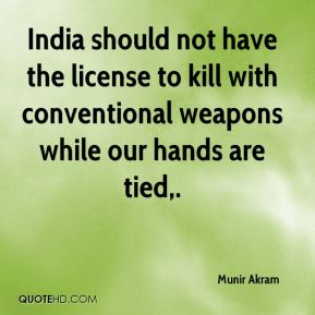 Munir Akram  - India should not have the license to kill with conventional weapons while our hands are tied.